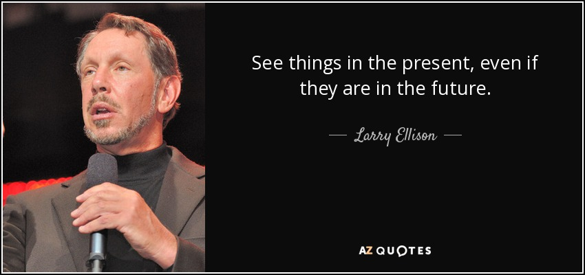 See things in the present, even if they are in the future. - Larry Ellison