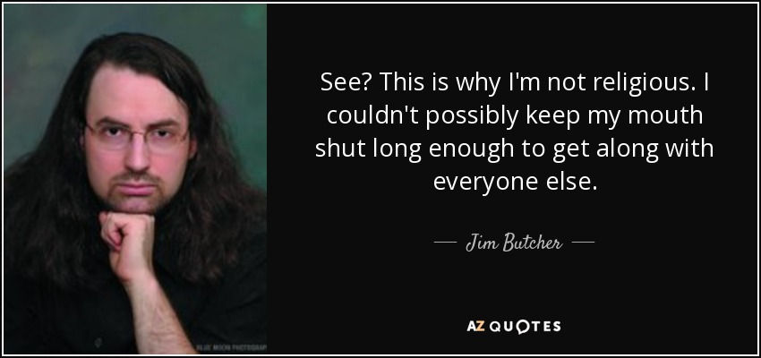See? This is why I'm not religious. I couldn't possibly keep my mouth shut long enough to get along with everyone else. - Jim Butcher