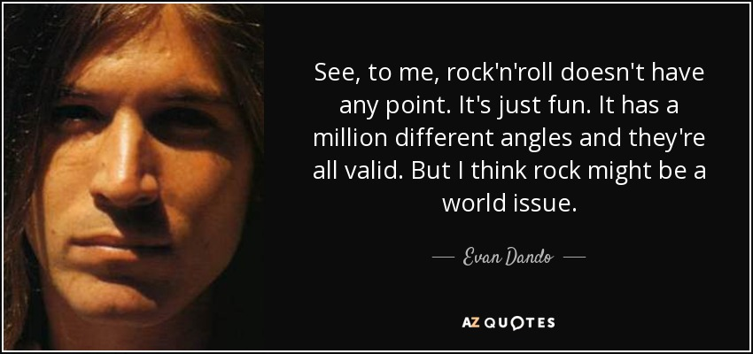 See, to me, rock'n'roll doesn't have any point. It's just fun. It has a million different angles and they're all valid. But I think rock might be a world issue. - Evan Dando