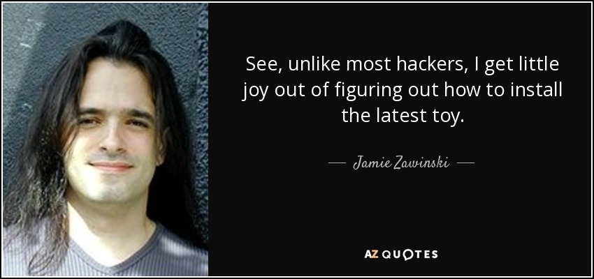 See, unlike most hackers, I get little joy out of figuring out how to install the latest toy. - Jamie Zawinski
