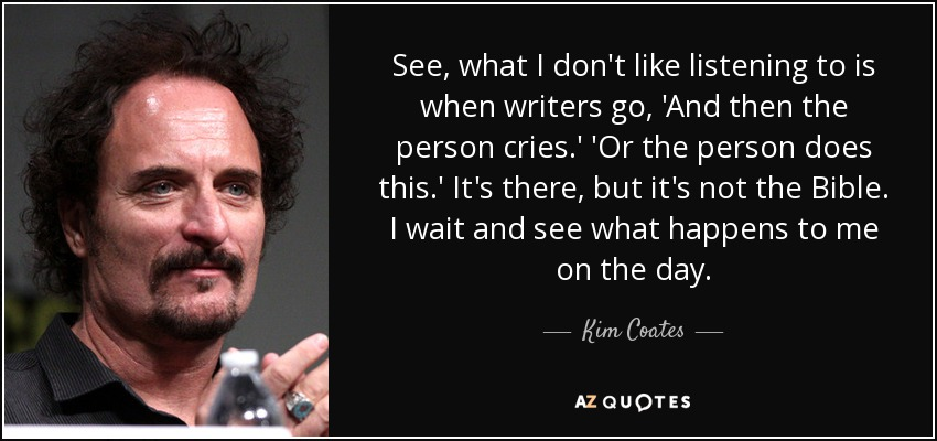 See, what I don't like listening to is when writers go, 'And then the person cries.' 'Or the person does this.' It's there, but it's not the Bible. I wait and see what happens to me on the day. - Kim Coates