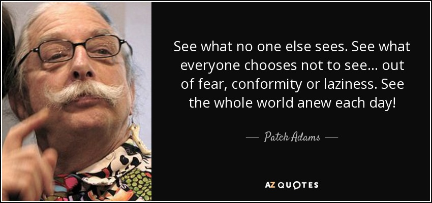 See what no one else sees. See what everyone chooses not to see... out of fear, conformity or laziness. See the whole world anew each day! - Patch Adams
