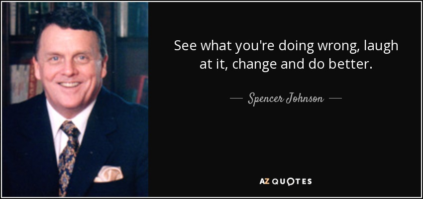 See what you're doing wrong, laugh at it, change and do better. - Spencer Johnson