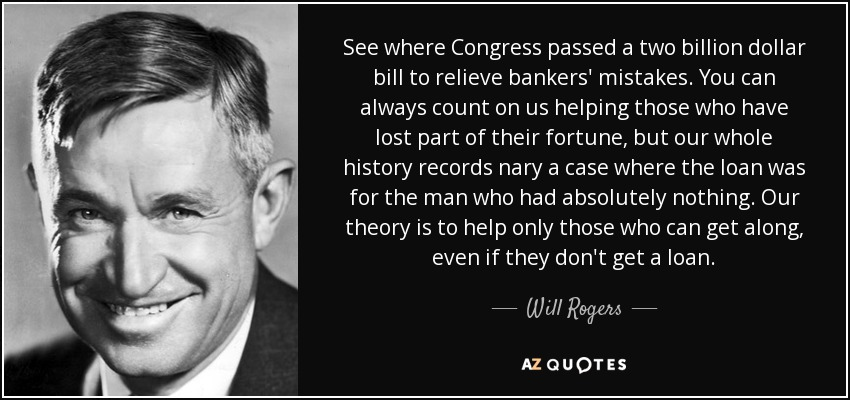 See where Congress passed a two billion dollar bill to relieve bankers' mistakes. You can always count on us helping those who have lost part of their fortune, but our whole history records nary a case where the loan was for the man who had absolutely nothing. Our theory is to help only those who can get along, even if they don't get a loan. - Will Rogers
