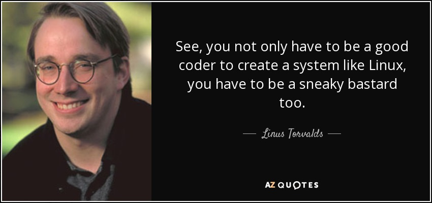See, you not only have to be a good coder to create a system like Linux, you have to be a sneaky bastard too. - Linus Torvalds
