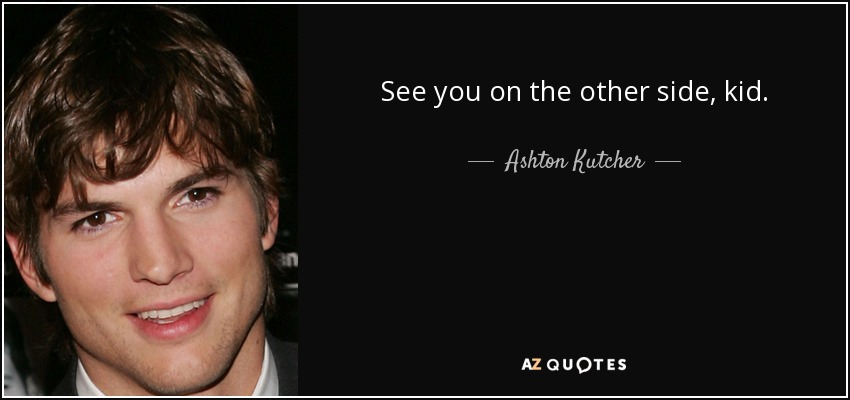 Ashton Kutcher Quote See You On The Other Side Kid