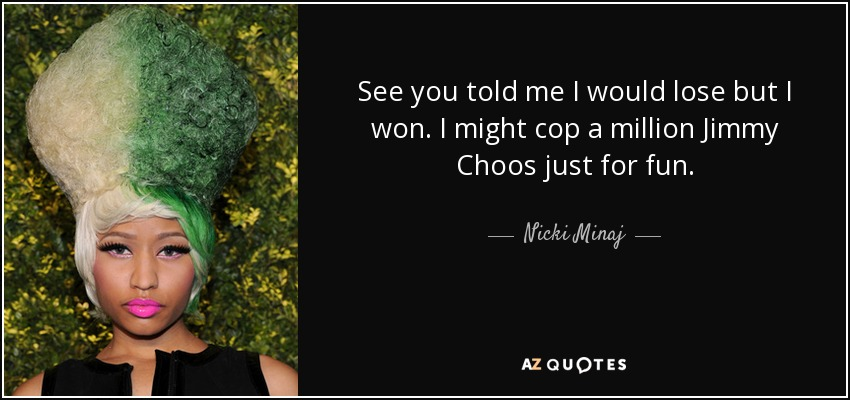 See you told me I would lose but I won. I might cop a million Jimmy Choos just for fun. - Nicki Minaj