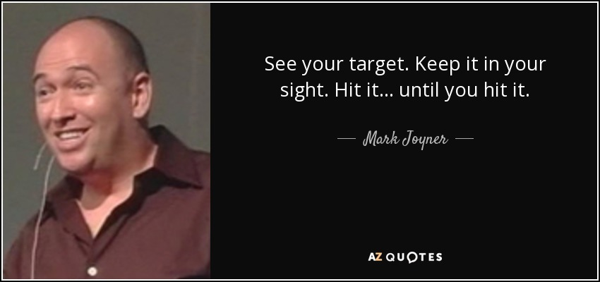 See your target. Keep it in your sight. Hit it... until you hit it. - Mark Joyner