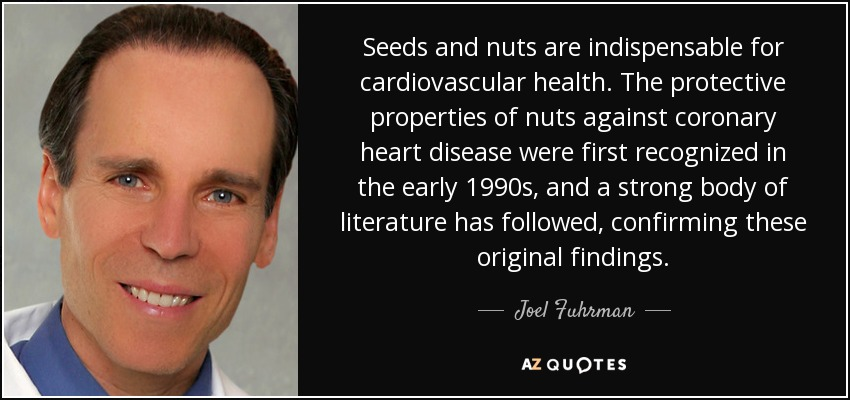 Seeds and nuts are indispensable for cardiovascular health. The protective properties of nuts against coronary heart disease were first recognized in the early 1990s, and a strong body of literature has followed, confirming these original findings. - Joel Fuhrman