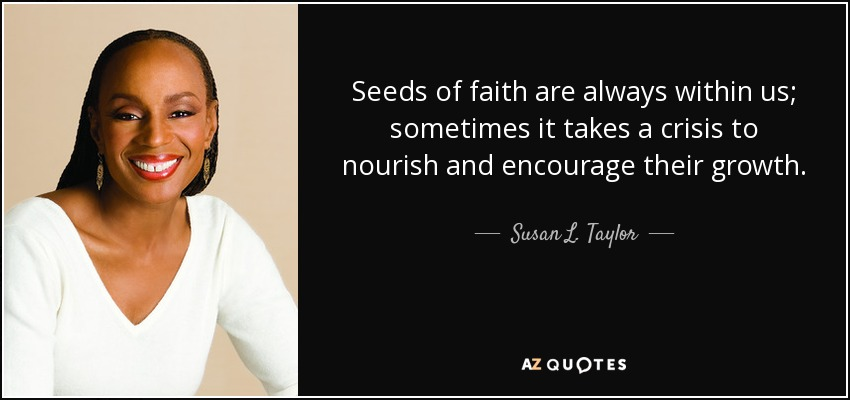 Seeds of faith are always within us; sometimes it takes a crisis to nourish and encourage their growth. - Susan L. Taylor