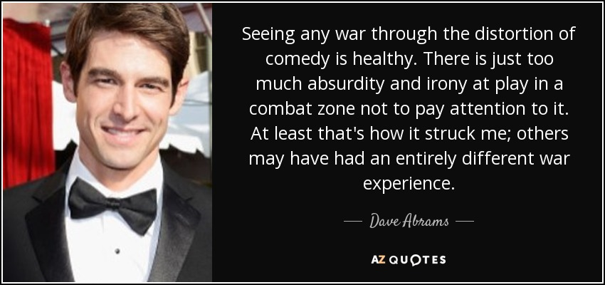 Seeing any war through the distortion of comedy is healthy. There is just too much absurdity and irony at play in a combat zone not to pay attention to it. At least that's how it struck me; others may have had an entirely different war experience. - Dave Abrams