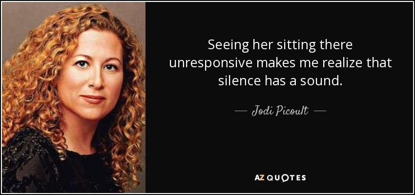 Seeing her sitting there unresponsive makes me realize that silence has a sound. - Jodi Picoult