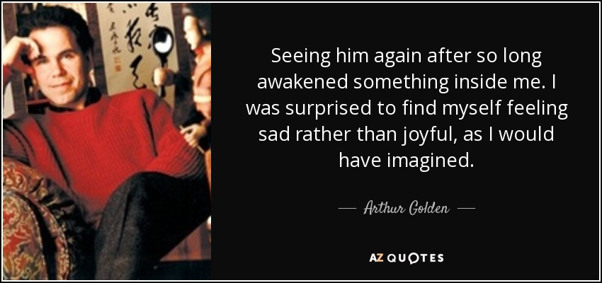 Seeing him again after so long awakened something inside me. I was surprised to find myself feeling sad rather than joyful, as I would have imagined. - Arthur Golden