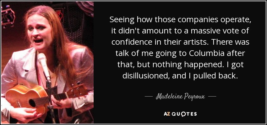 Seeing how those companies operate, it didn't amount to a massive vote of confidence in their artists. There was talk of me going to Columbia after that, but nothing happened. I got disillusioned, and I pulled back. - Madeleine Peyroux