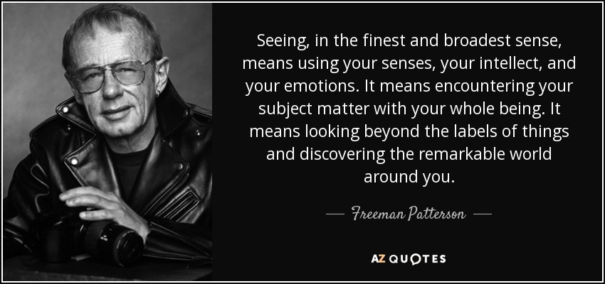 Seeing, in the finest and broadest sense, means using your senses, your intellect, and your emotions. It means encountering your subject matter with your whole being. It means looking beyond the labels of things and discovering the remarkable world around you. - Freeman Patterson
