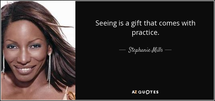 Seeing is a gift that comes with practice. - Stephanie Mills