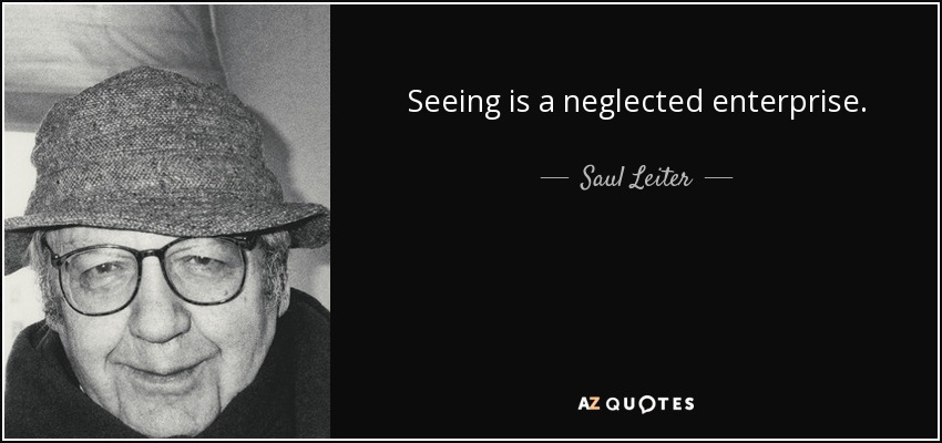 Seeing is a neglected enterprise. - Saul Leiter