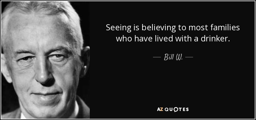 Seeing is believing to most families who have lived with a drinker. - Bill W.