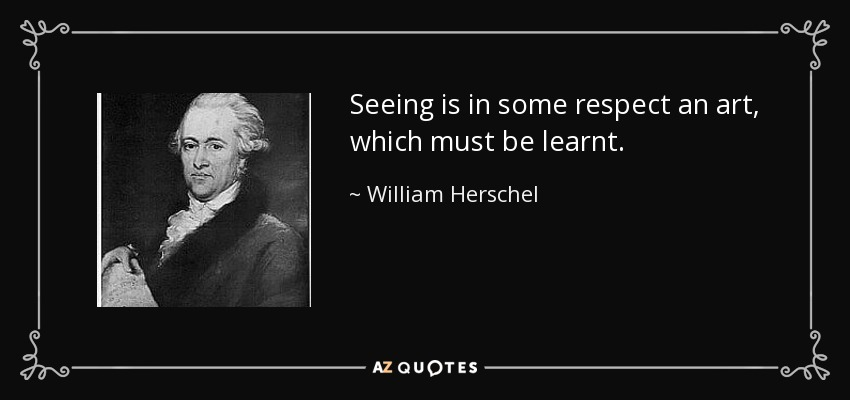 Seeing is in some respect an art, which must be learnt. - William Herschel