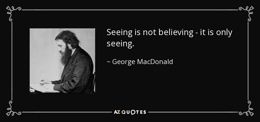 Seeing is not believing - it is only seeing. - George MacDonald