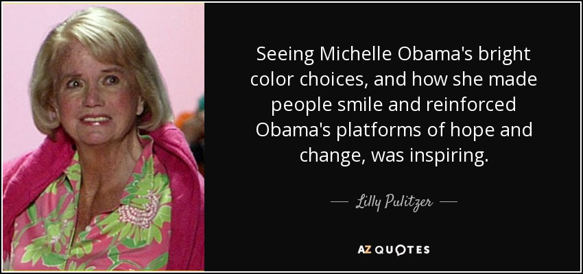 Seeing Michelle Obama's bright color choices, and how she made people smile and reinforced Obama's platforms of hope and change, was inspiring. - Lilly Pulitzer