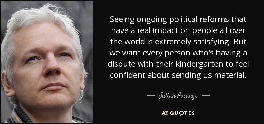 Seeing ongoing political reforms that have a real impact on people all over the world is extremely satisfying. But we want every person who's having a dispute with their kindergarten to feel confident about sending us material. - Julian Assange