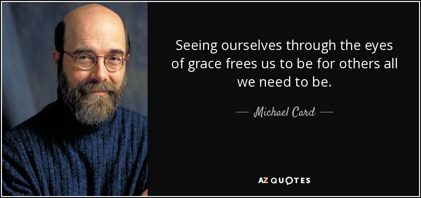Seeing ourselves through the eyes of grace frees us to be for others all we need to be. - Michael Card
