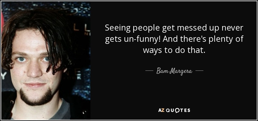 Seeing people get messed up never gets un-funny! And there's plenty of ways to do that. - Bam Margera