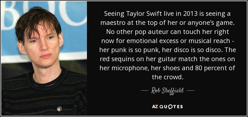 Seeing Taylor Swift live in 2013 is seeing a maestro at the top of her or anyone's game. No other pop auteur can touch her right now for emotional excess or musical reach - her punk is so punk, her disco is so disco. The red sequins on her guitar match the ones on her microphone, her shoes and 80 percent of the crowd. - Rob Sheffield