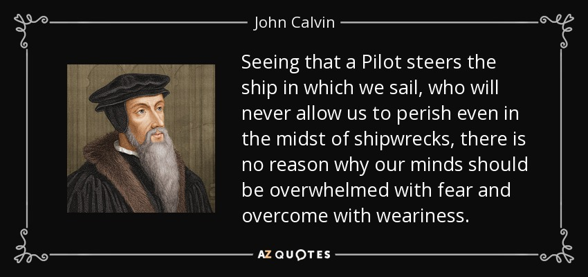 Seeing that a Pilot steers the ship in which we sail, who will never allow us to perish even in the midst of shipwrecks, there is no reason why our minds should be overwhelmed with fear and overcome with weariness. - John Calvin