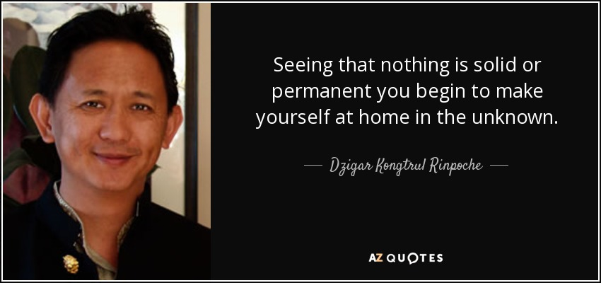 Seeing that nothing is solid or permanent you begin to make yourself at home in the unknown. - Dzigar Kongtrul Rinpoche