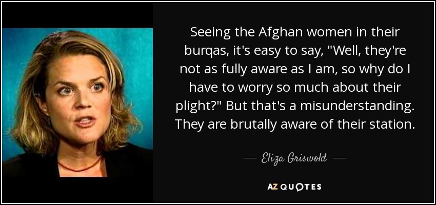 Seeing the Afghan women in their burqas, it's easy to say,