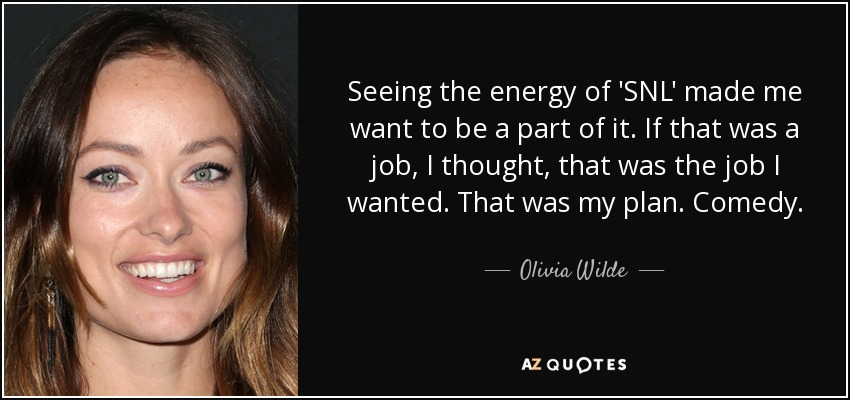 Seeing the energy of 'SNL' made me want to be a part of it. If that was a job, I thought, that was the job I wanted. That was my plan. Comedy. - Olivia Wilde