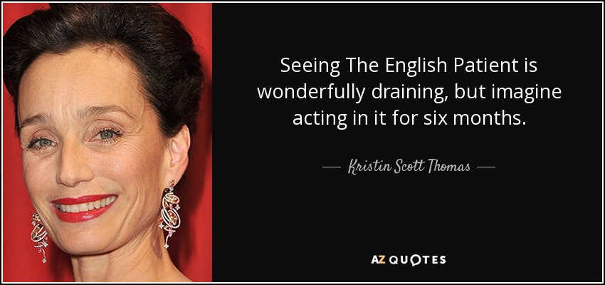 Seeing The English Patient is wonderfully draining, but imagine acting in it for six months. - Kristin Scott Thomas
