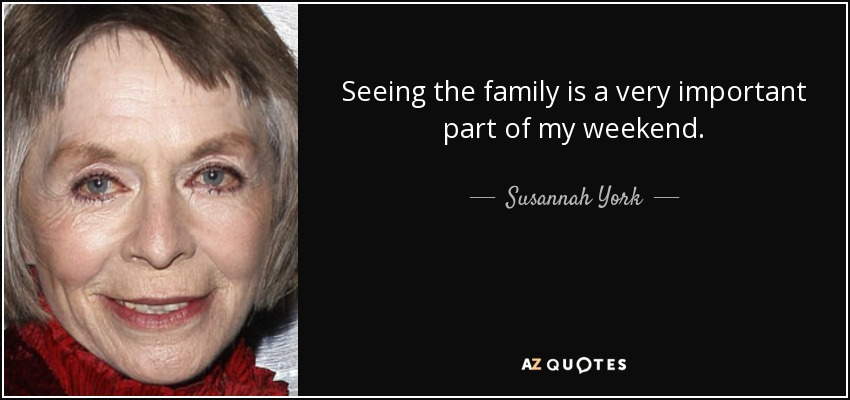 Seeing the family is a very important part of my weekend. - Susannah York