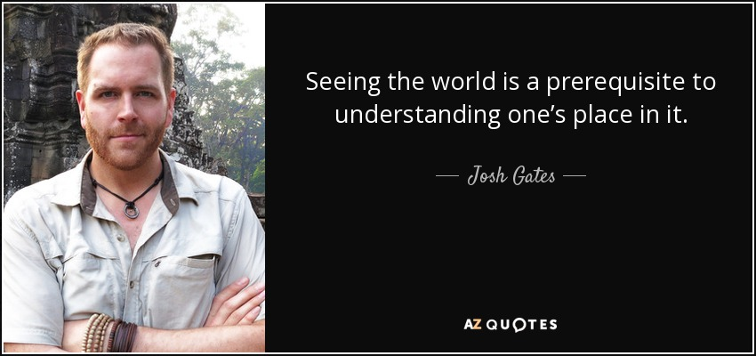 Seeing the world is a prerequisite to understanding one's place in it. - Josh Gates