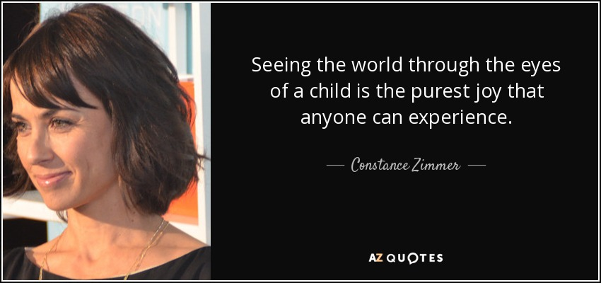 Seeing the world through the eyes of a child is the purest joy that anyone can experience. - Constance Zimmer