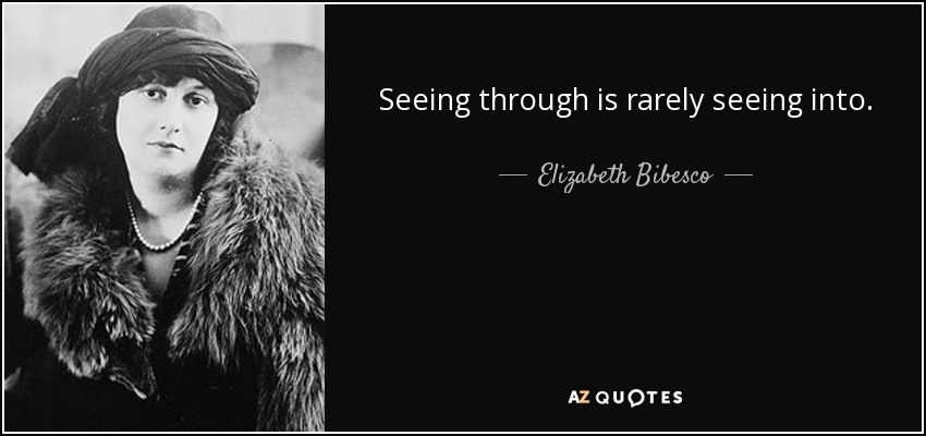 Seeing through is rarely seeing into. - Elizabeth Bibesco