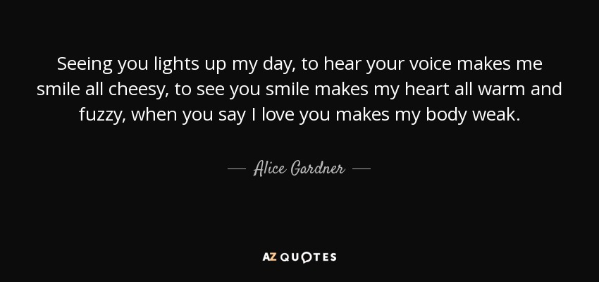 Alice Gardner Quote Seeing You Lights Up My Day To Hear Your Voice