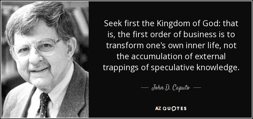 Seek first the Kingdom of God: that is, the first order of business is to transform one's own inner life, not the accumulation of external trappings of speculative knowledge. - John D. Caputo