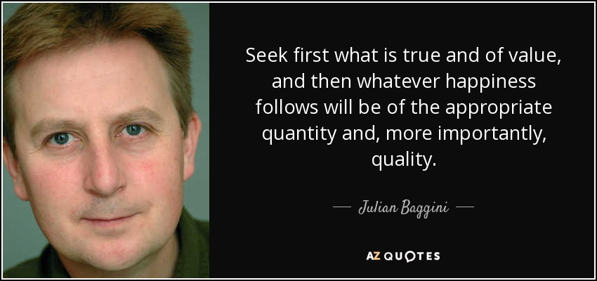 Seek first what is true and of value, and then whatever happiness follows will be of the appropriate quantity and, more importantly, quality. - Julian Baggini