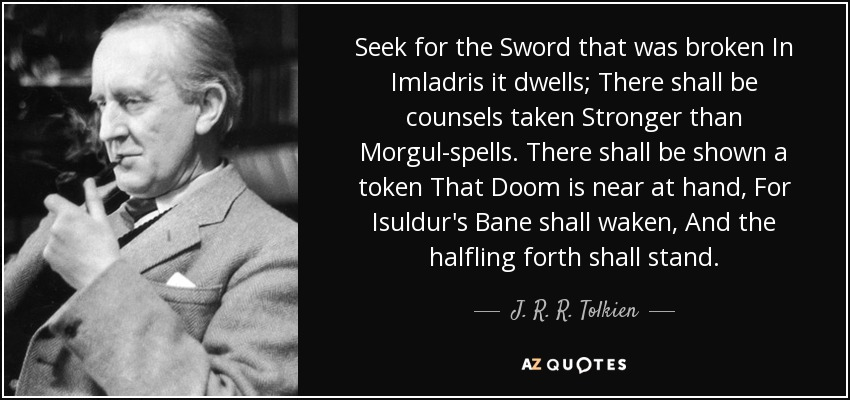 Seek for the Sword that was broken In Imladris it dwells; There shall be counsels taken Stronger than Morgul-spells. There shall be shown a token That Doom is near at hand, For Isuldur's Bane shall waken, And the halfling forth shall stand. - J. R. R. Tolkien