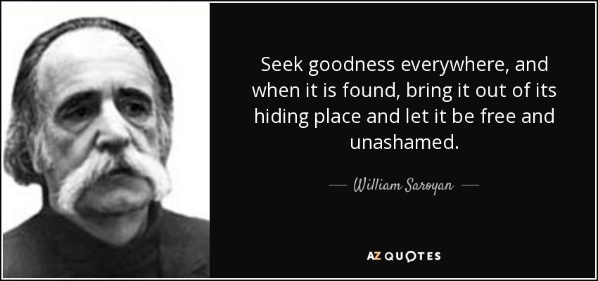 Seek goodness everywhere, and when it is found, bring it out of its hiding place and let it be free and unashamed. - William Saroyan