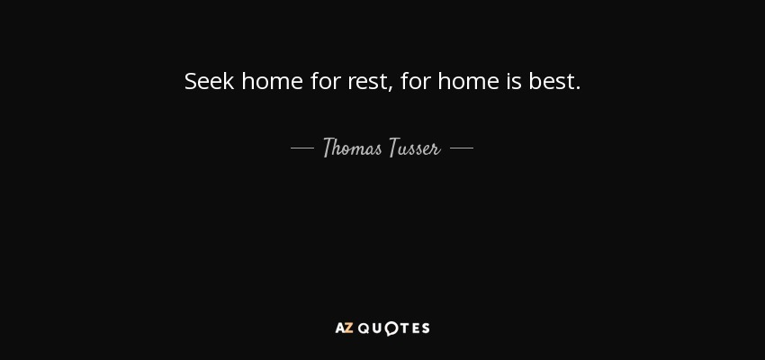 Seek home for rest, for home is best. - Thomas Tusser