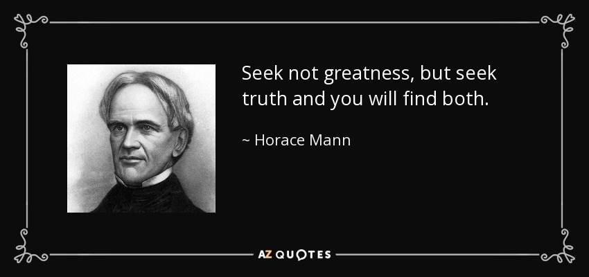Seek not greatness, but seek truth and you will find both. - Horace Mann