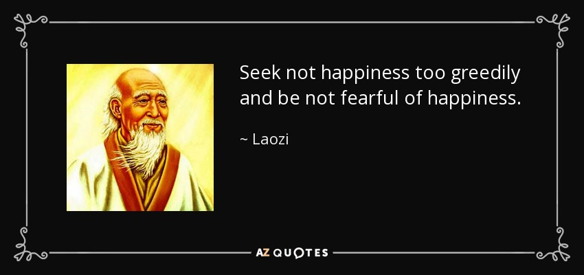 Seek not happiness too greedily and be not fearful of happiness. - Laozi