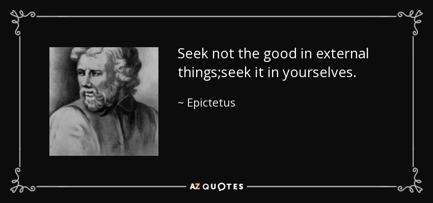 Seek not the good in external things;seek it in yourselves. - Epictetus