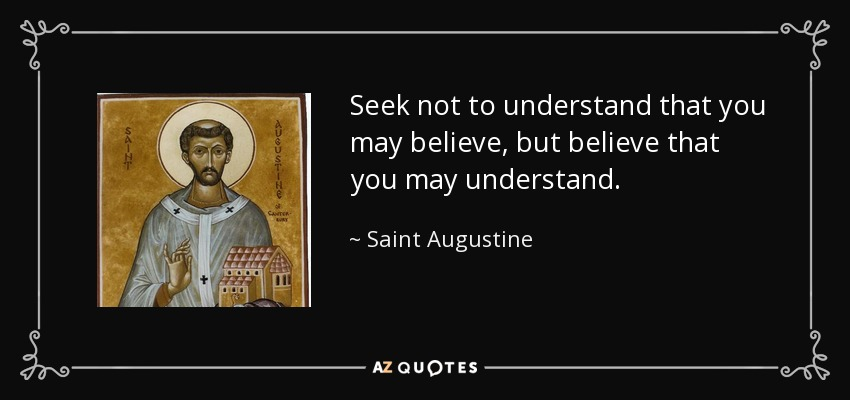 Seek not to understand that you may believe, but believe that you may understand. - Saint Augustine