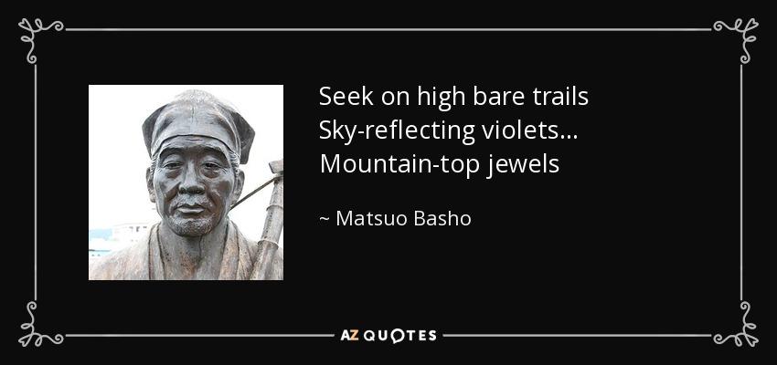 Seek on high bare trails Sky-reflecting violets... Mountain-top jewels - Matsuo Basho