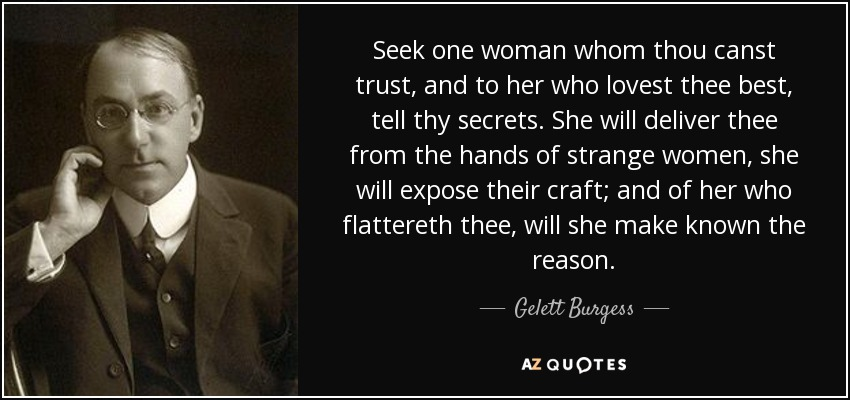 Seek one woman whom thou canst trust, and to her who lovest thee best, tell thy secrets. She will deliver thee from the hands of strange women, she will expose their craft; and of her who flattereth thee, will she make known the reason. - Gelett Burgess